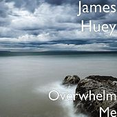 Overwhelm Me by James Huey