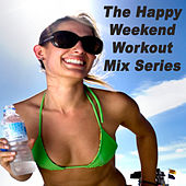 The Happy Weekend Workout Mix Series (The Best Music for Aerobics, Pumpin' Cardio Power, Plyo, Exercise, Steps, Barré, Curves, Sculpting, Fitness, Twerk Workout) by Various Artists