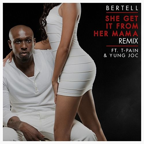 She Get It From Her Mama (Remix) (feat. T-Pain & Yung Joc) - Single by Bertell