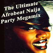 The Ultimate Afrobeat Naija Party Megamix by Various Artists
