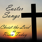 Christ the Lord Is Risen Today - Easter Songs by Various Artists