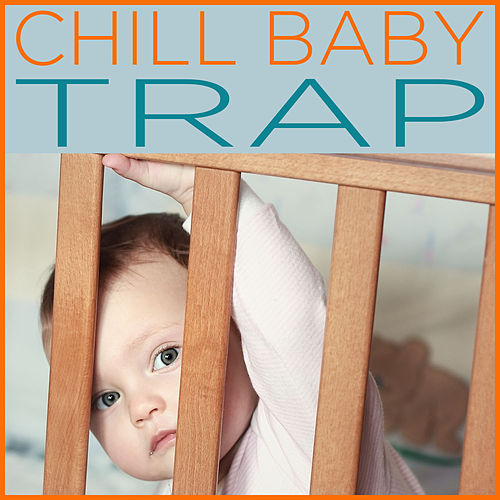 Chill Baby Trap: 25 Songs for Chill Babies to Dance To by Chill Babies
