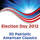 Election Day 2012: 30 Patriotic American Classics by Various Artists