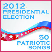 2012 Presidential Election: 50 Patriotic Songs by Various Artists