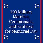 100 Military Marches, Ceremonials, And Fanfares for Memorial Day by Various Artists