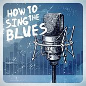 How to Sing the Blues by Various Artists