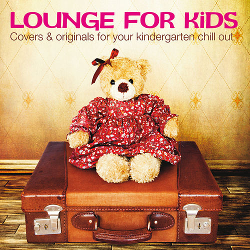 Lounge for Kids (Covers & Originals for Your Kindergarten Chill Out) by Various Artists