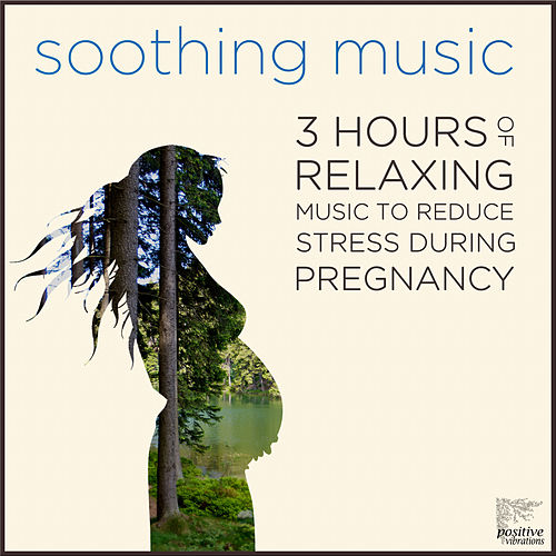 Soothing Music: 3 Hours of Relaxing Music to Reduce Stress During Pregnancy with Bach, Beethoven, Mozart, Debussy, Ravel & More by Various Artists