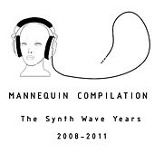 Mannequin Compilation: The Synth Wave Years 2008-2011 by Various Artists