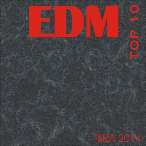 Edm Top 10 Ibiza 2014 by Various Artists