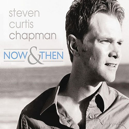 Now & Then by Steven Curtis Chapman