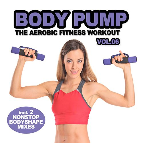 Body Pump, Vol. 6 - The Aerobic Fitness Workout (Incl. Nonstop Body Shape Mix By DJ Aerobic) by Various Artists