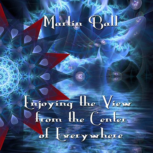 Enjoying the View from the Center of Everywhere by Martin Ball