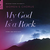 My God Is a Rock: Hymns and Spirituals by BYU Women's Chorus