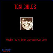 Maybe You've Been Lazy with Our Love by Toni Childs