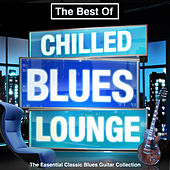 The Best of Chilled Blues Lounge - The Essential Classic Blues Guitar Collection (Late Night Chillout Edition) von Various Artists
