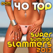 40 Top Super Summer Slammers 2013 (Best of Electronic Dance Music Hits, EDM Anthems, Rave Festival) by Various Artists