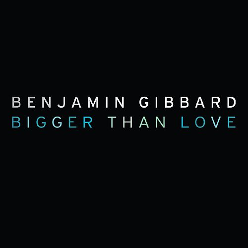 Bigger Than Love - Single by Benjamin Gibbard