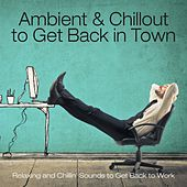 Ambient & Chillout to Get Back in Town (Relaxing and Chillin' Sounds to Get Back to Work) by Various Artists