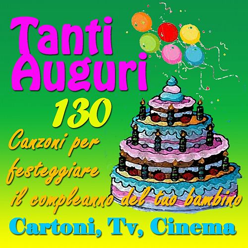 Tanti auguri: 130 canzoni per festeggiare il compleanno del tuo bambino (Cartoni, tv, cinema) by Various Artists