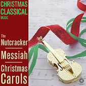 Christmas Classical Music: The Nutcracker, Messiah & Christmas Carols from Tchaikovsky, Handel and More by Various Artists