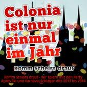 Colonia ist nur einmal im Jahr - Komm Scheiss drauf (Komm Scheiss drauf - Wir feiern mit den Party Apres Ski und Karneval Schlager Hits 2013 bis 2014) by Various Artists