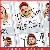 I'm Just Not over You by Mark Rosas