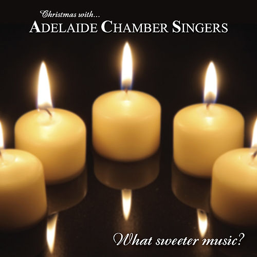 What Sweeter Music? (Christmas With Adelaide Chamber Singers) by Adelaide Chamber Singers