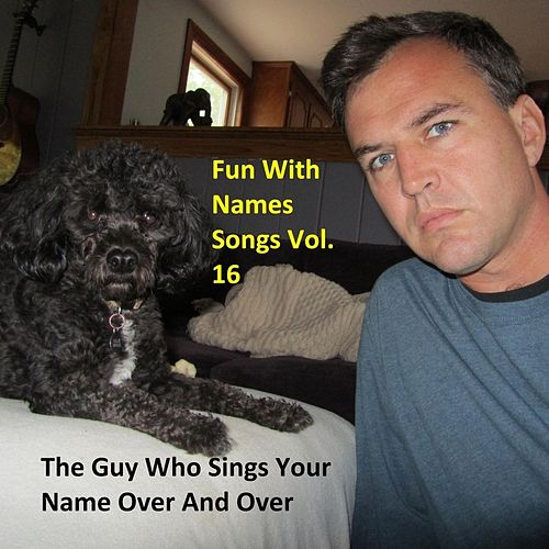Fun With Names Songs, Vol. 16 by The Guy Who Sings Your Name Over and Over