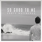 So Good to Me by Chris Malinchak