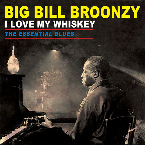 I Love My Whiskey - The Essential Blues by Big Bill Broonzy