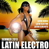 Latin Electro Summer 2013 (Latin House, Latin Club Hits, Merengue, Mambo, Kuduro, Reggaeton) by Various Artists