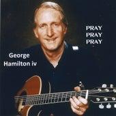 Pray, Pray, Pray by George Hamilton IV