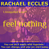 Self Hypnosis - Unrequited Love? Feel Nothing: Quickly & Painlessly When They Don't Love You Back by Rachael Eccles