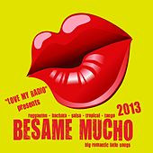 Besame Mucho 2013 - Love My Radio Presents Big Romantic Latin Songs (Reggaton, Bachata, Salsa, Tropical, Tango, Mambo) by Various Artists