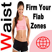 Waist - Firm Your Flab Zones (The Best Music for Aerobics, Pumpin' Cardio Power, Plyo, Exercise, Steps, Barré, Curves, Sculpting, Fitness, Twerk Workout) by Various Artists