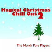 Magical Christmas Chill Out 2 by The North Pole Players