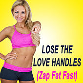 Lose the Love Handles (Zap Fat Fast!) (The Best Music for Aerobics, Pumpin' Cardio Power, Plyo, Exercise, Steps, Barré, Curves, Sculpting, Abs, Butt, Lean, Twerk, Slim Down Fitness Workout) by Various Artists