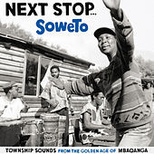 Next Stop ... Soweto Vol. 1 - Township Sounds From The Golden Age Of Mbaqangwa by Various Artists