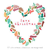 Love Chrismas - 17 Christmas Classics Reimagined by Various Artists