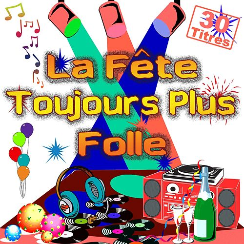 La fête toujours plus folle (30 titres pour faire la fête) by Various Artists