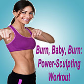 Burn, Baby, Burn: Power-Sculpting Workout (The Best Music for Aerobics, Pumpin' Cardio Power, Plyo, Exercise, Steps, Barré, Curves, Sculpting, Abs, Butt, Lean, Twerk, Slim Down Fitness Workout) by Various Artists