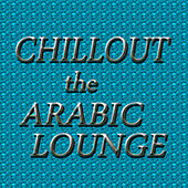 Chillout: The Arabic Lounge by Various Artists
