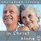 In Christ Alone: 30 Classic Christian Hymns for Praise and Worship from Christian Living by Various Artists