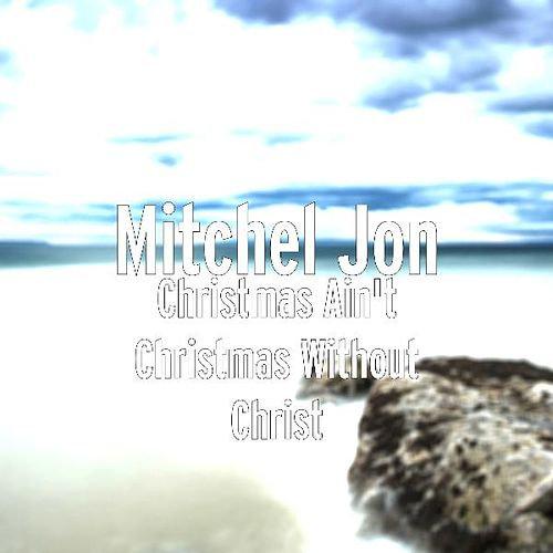 Christmas Ain't Christmas Without Christ by Mitchel Jon