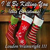 I'll Be Killing You (This Christmas) - Single by Loudon Wainwright III