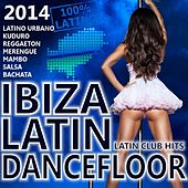Ibiza Latin Dancefloor 2014 - Latin Club Hits 2014 (Kuduro, Reggaeton, Merengue, Salsa, Bachata, Cubaton, Latin Electro) by Various Artists