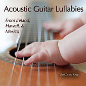 Acoustic Guitar Lullabies (From Ireland, Hawaii & Mexico) by Ben Tavera King