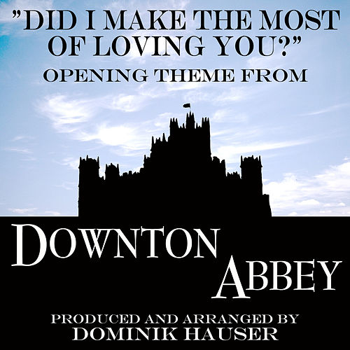 Did I Make the Most of Loving You (From 'Downton Abbey') by Dominik Hauser