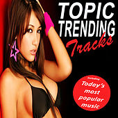 Topic Trending Tracks (Today's Most Popular Music) (The Best Electro House, Electronic Dance, EDM, Techno, House & Progressive Trance) by Various Artists